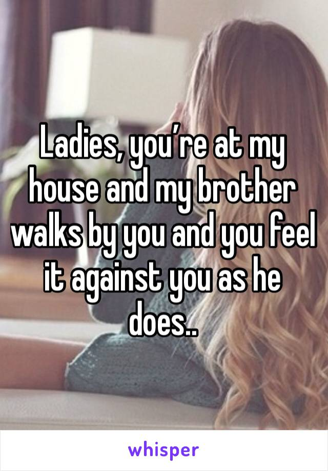 Ladies, you're at my house and my brother walks by you and you feel it against you as he does..