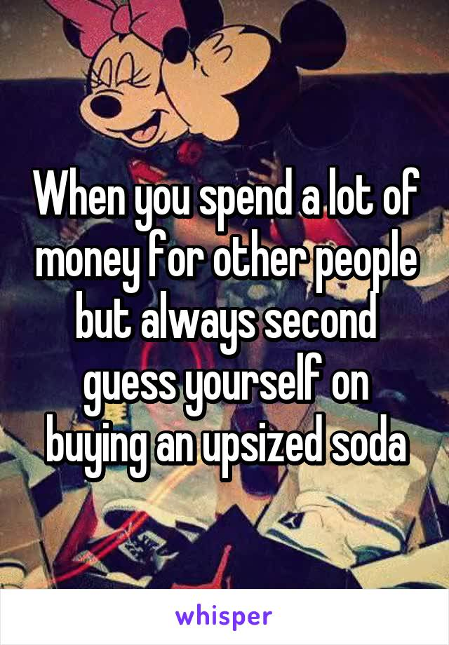 When you spend a lot of money for other people but always second guess yourself on buying an upsized soda
