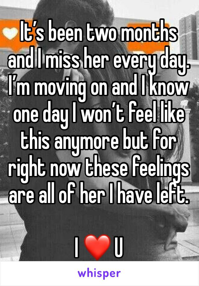 It's been two months and I miss her every day.  I'm moving on and I know one day I won't feel like this anymore but for right now these feelings are all of her I have left.  I ❤️ U