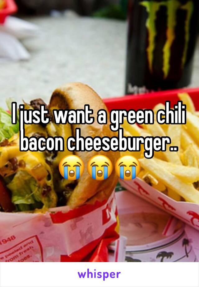 I just want a green chili bacon cheeseburger..  😭😭😭