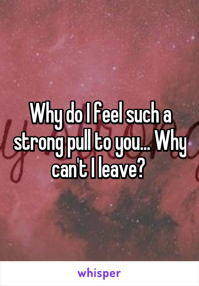 Why do I feel such a strong pull to you... Why can't I leave?