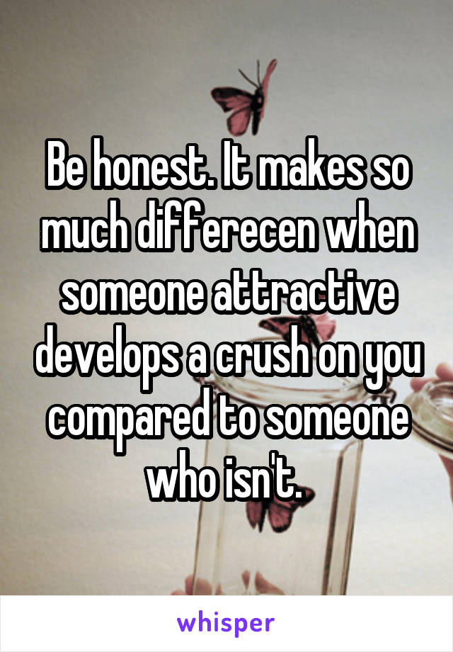 Be honest. It makes so much differecen when someone attractive develops a crush on you compared to someone who isn't.