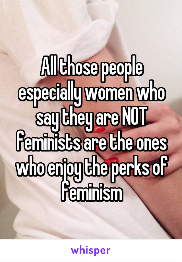 All those people especially women who say they are NOT feminists are the ones who enjoy the perks of feminism