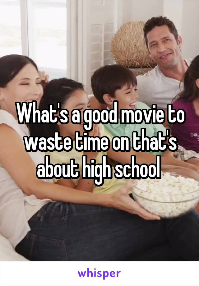 What's a good movie to waste time on that's about high school