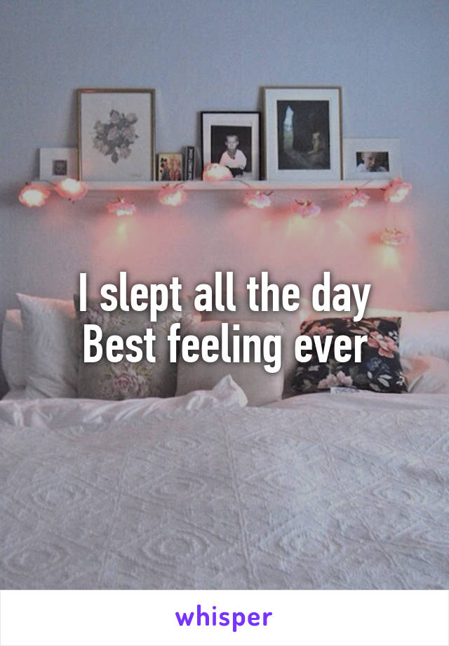 I slept all the day Best feeling ever