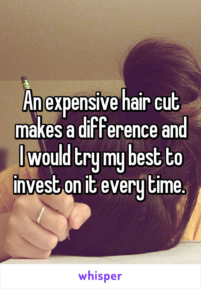 An expensive hair cut makes a difference and I would try my best to invest on it every time.