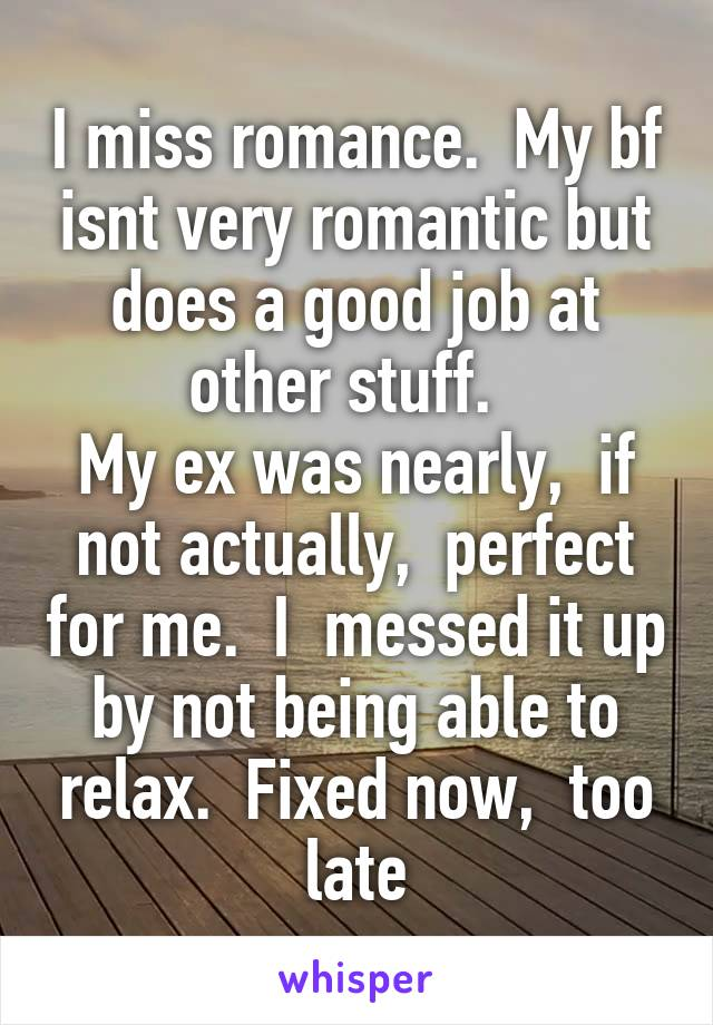 I miss romance.  My bf isnt very romantic but does a good job at other stuff.   My ex was nearly,  if not actually,  perfect for me.  I  messed it up by not being able to relax.  Fixed now,  too late
