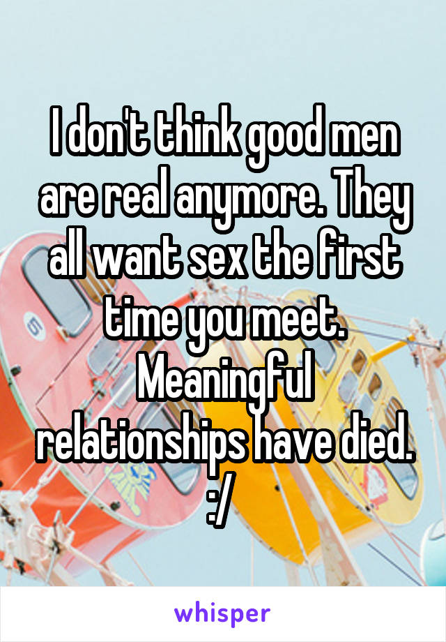 I don't think good men are real anymore. They all want sex the first time you meet. Meaningful relationships have died. :/