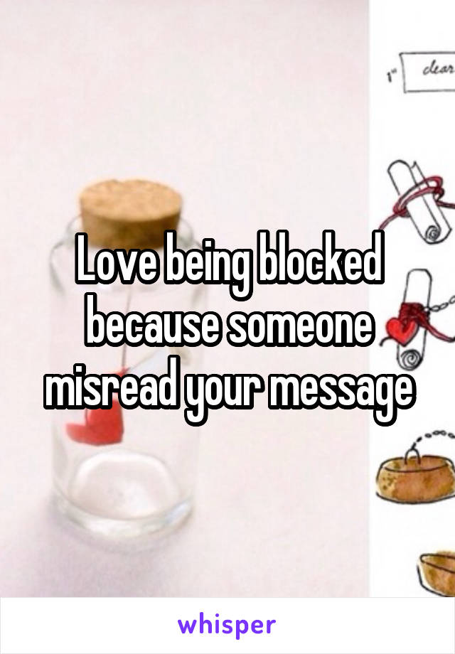 Love being blocked because someone misread your message