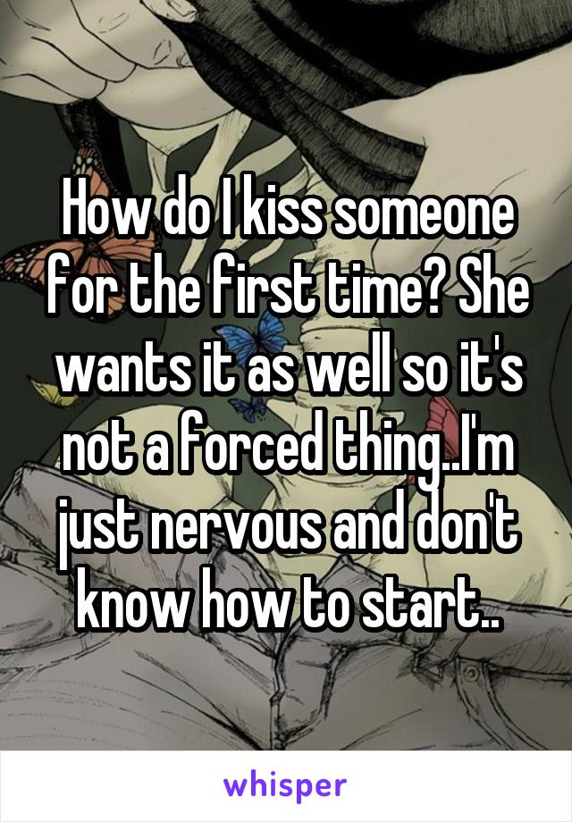 How do I kiss someone for the first time? She wants it as well so it's not a forced thing..I'm just nervous and don't know how to start..