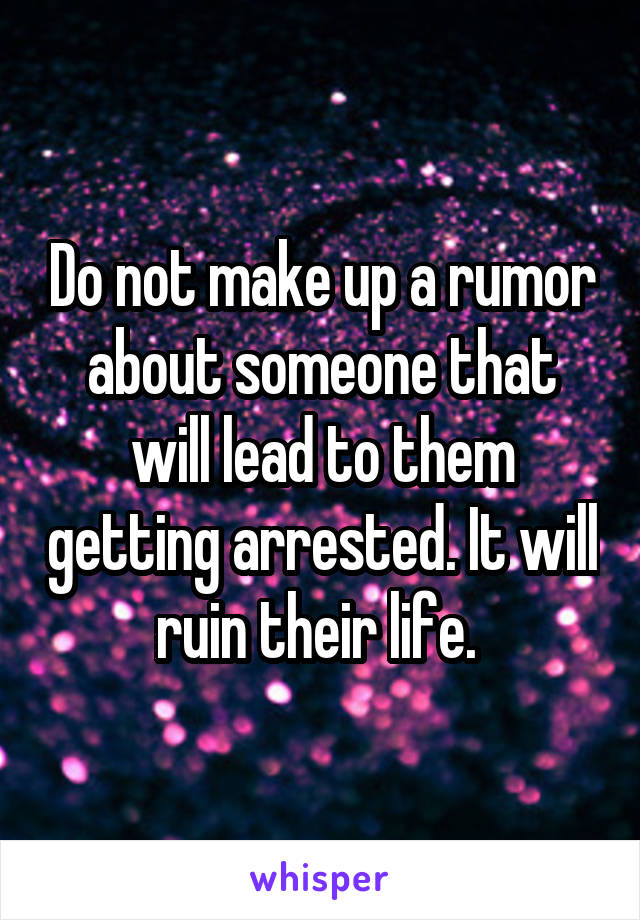 Do not make up a rumor about someone that will lead to them getting arrested. It will ruin their life.