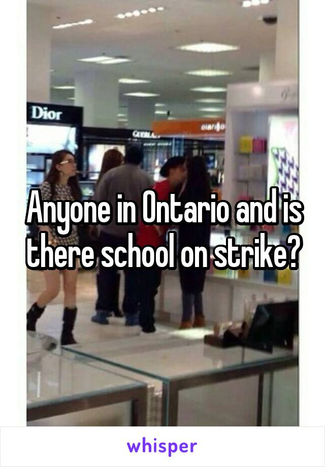 Anyone in Ontario and is there school on strike?