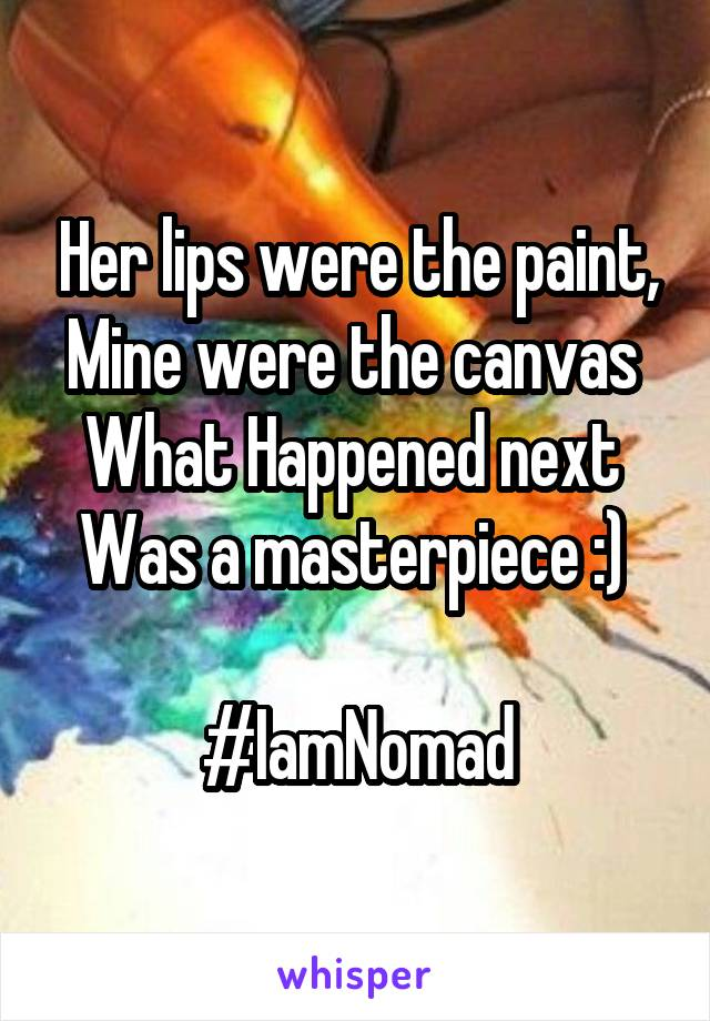 Her lips were the paint, Mine were the canvas  What Happened next  Was a masterpiece :)   #IamNomad