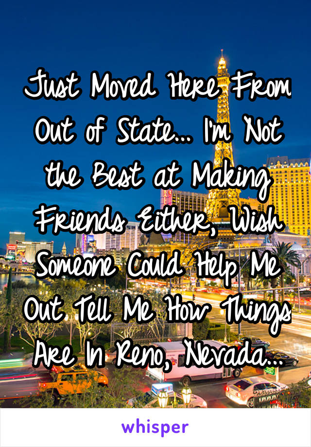 Just Moved Here From Out of State... I'm Not the Best at Making Friends Either, Wish Someone Could Help Me Out Tell Me How Things Are In Reno, Nevada...