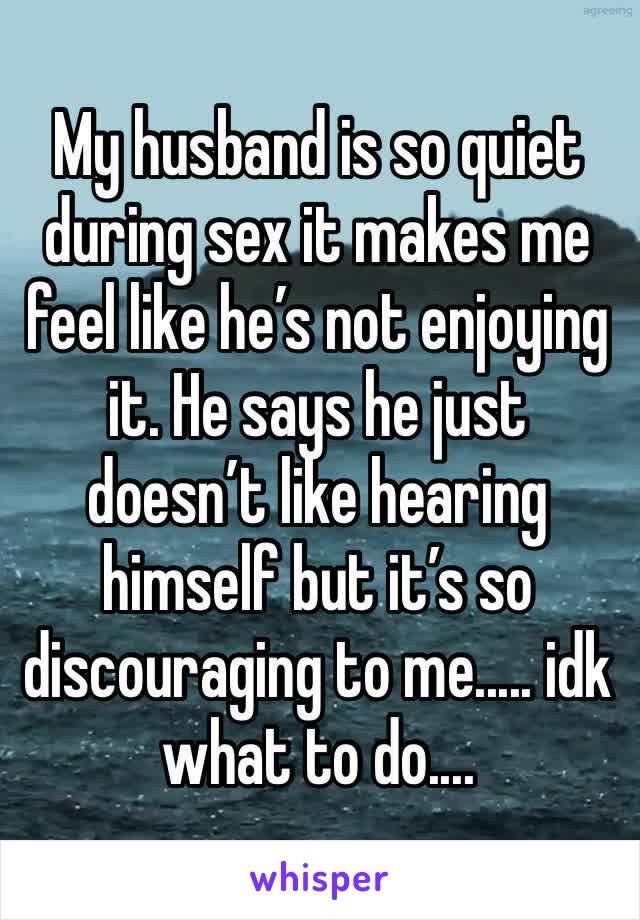 My husband is so quiet during sex it makes me feel like he's not enjoying it. He says he just doesn't like hearing himself but it's so discouraging to me..... idk what to do....