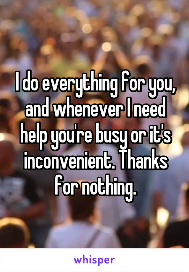 I do everything for you, and whenever I need help you're busy or it's inconvenient. Thanks for nothing.