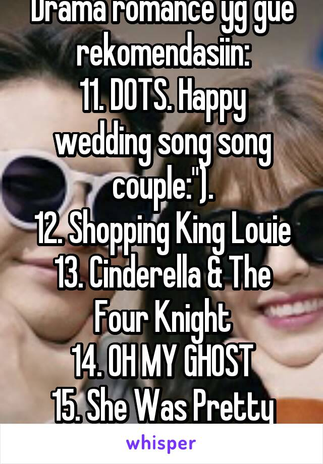 "Drama romance yg gue rekomendasiin: 11. DOTS. Happy wedding song song couple:""). 12. Shopping King Louie 13. Cinderella & The Four Knight 14. OH MY GHOST 15. She Was Pretty 16. OH MY VENUS"