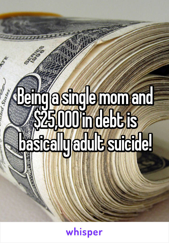 Being a single mom and $25,000 in debt is basically adult suicide!