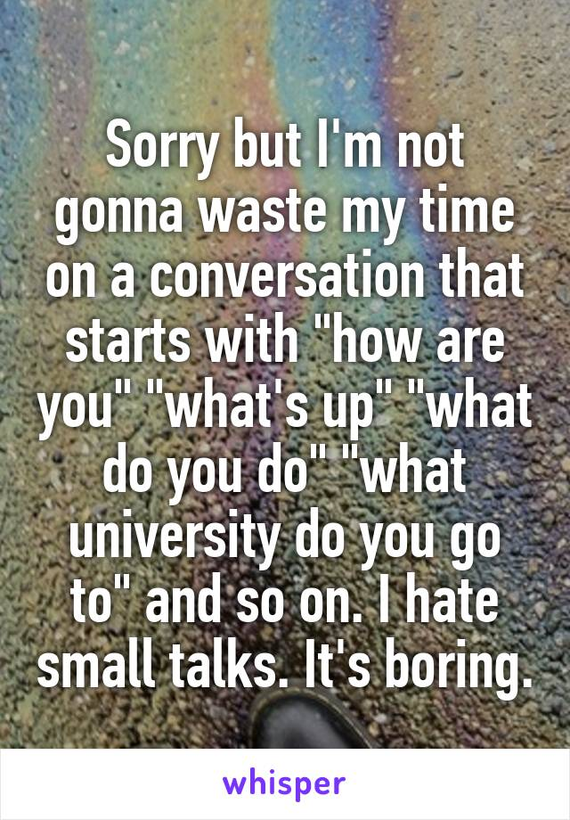 """Sorry but I'm not gonna waste my time on a conversation that starts with """"how are you"""" """"what's up"""" """"what do you do"""" """"what university do you go to"""" and so on. I hate small talks. It's boring."""