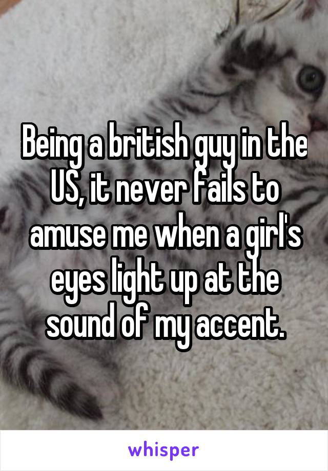 Being a british guy in the US, it never fails to amuse me when a girl's eyes light up at the sound of my accent.