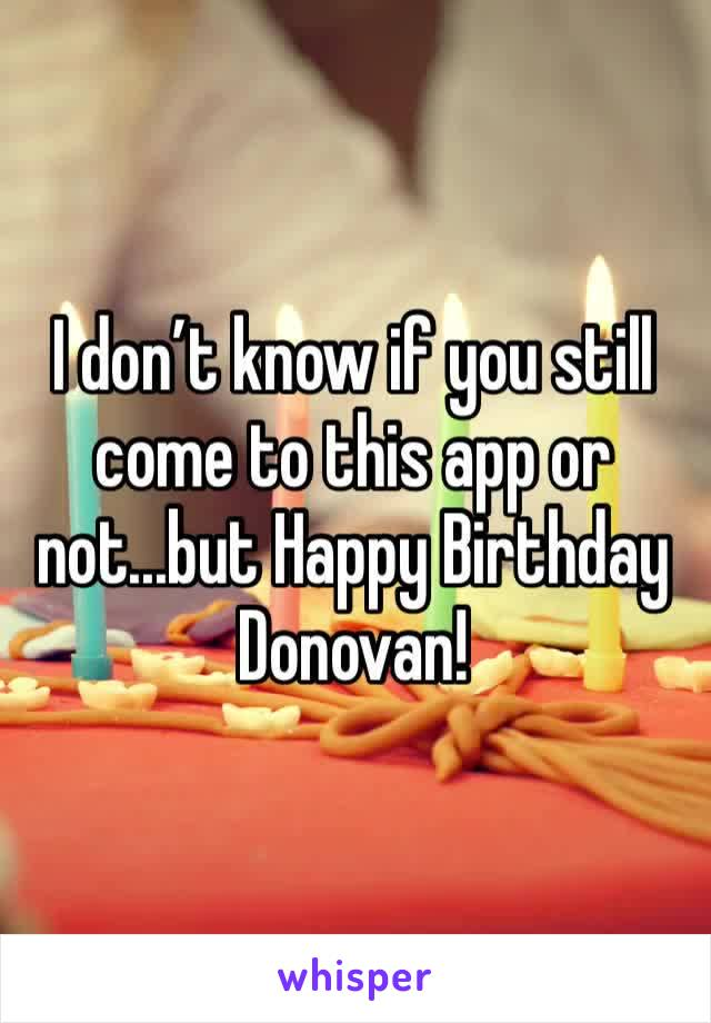 I don't know if you still come to this app or not...but Happy Birthday Donovan!