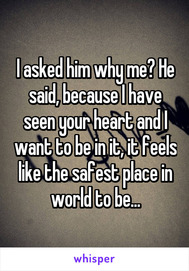 I asked him why me? He said, because I have seen your heart and I want to be in it, it feels like the safest place in world to be...