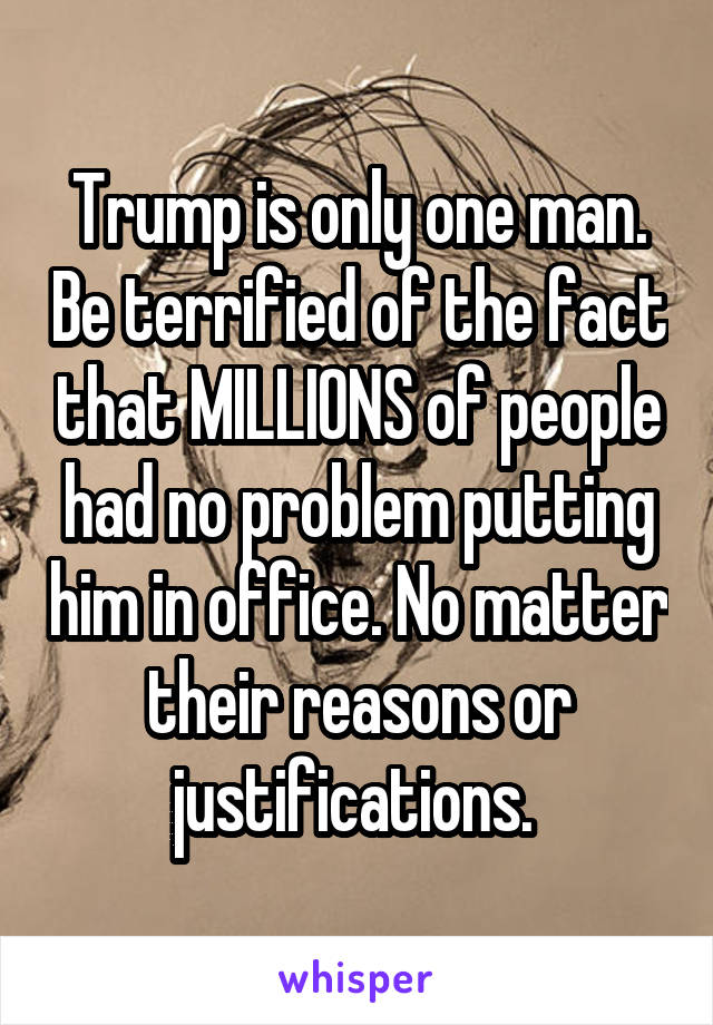 Trump is only one man. Be terrified of the fact that MILLIONS of people had no problem putting him in office. No matter their reasons or justifications.