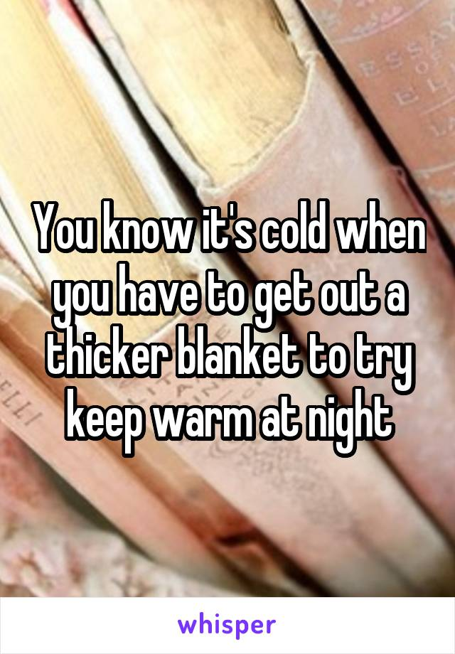 You know it's cold when you have to get out a thicker blanket to try keep warm at night