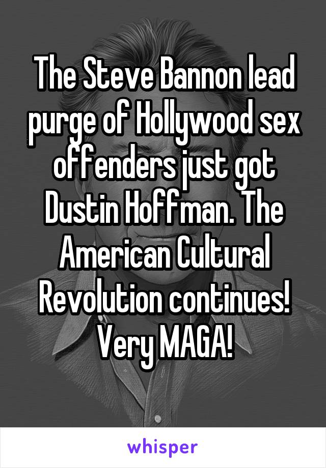 The Steve Bannon lead purge of Hollywood sex offenders just got Dustin Hoffman. The American Cultural Revolution continues! Very MAGA!
