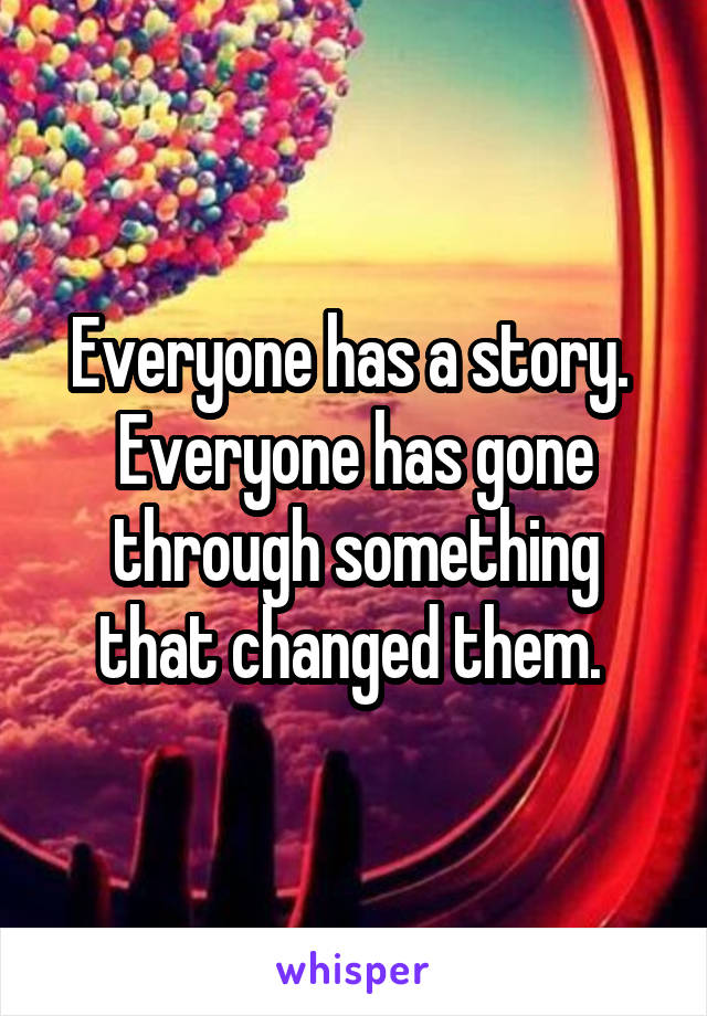 Everyone has a story.  Everyone has gone through something that changed them.