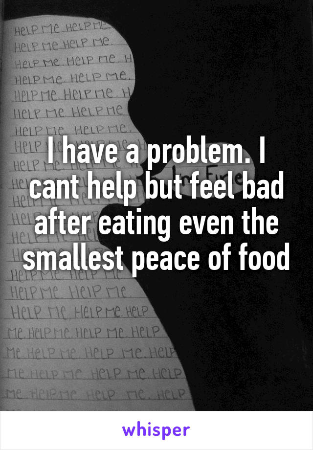 I have a problem. I cant help but feel bad after eating even the smallest peace of food