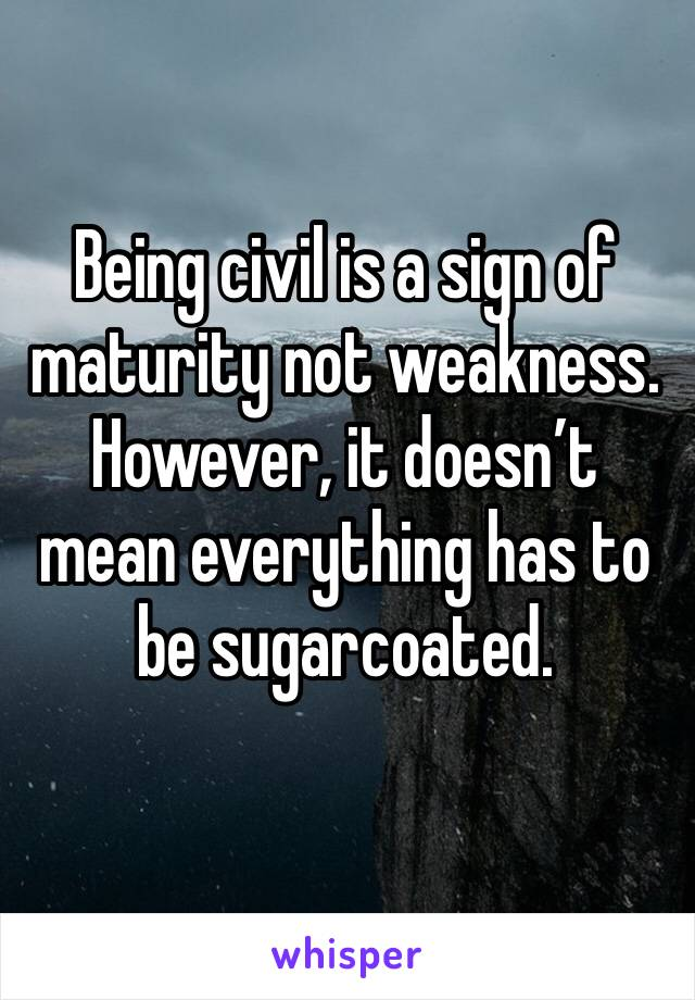 Being civil is a sign of maturity not weakness. However, it doesn't mean everything has to be sugarcoated.