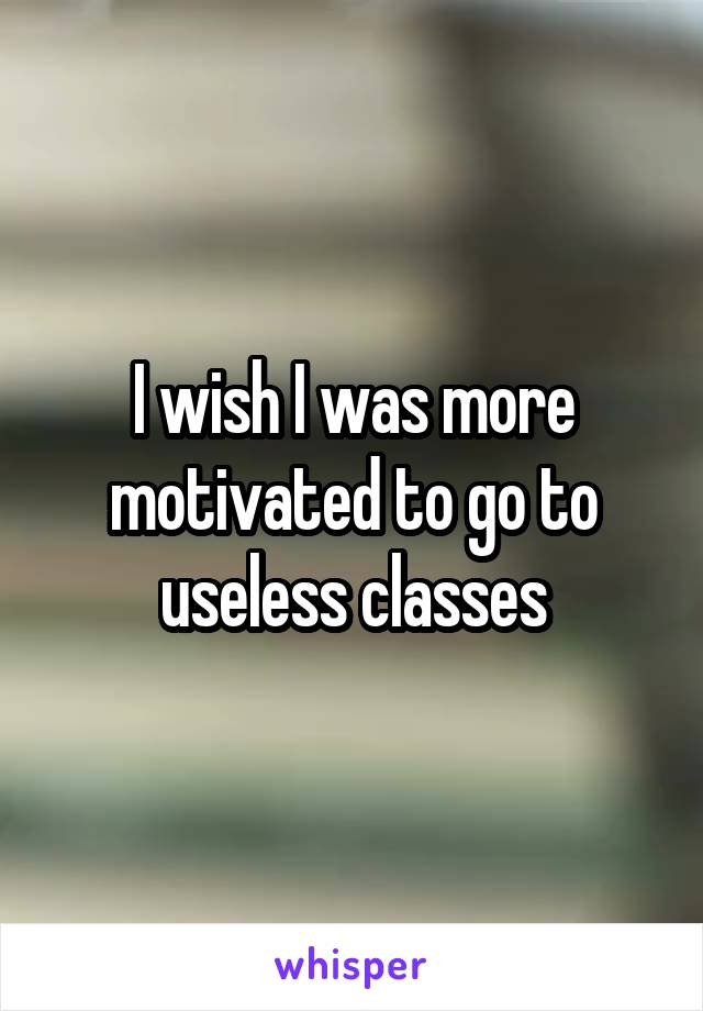 I wish I was more motivated to go to useless classes