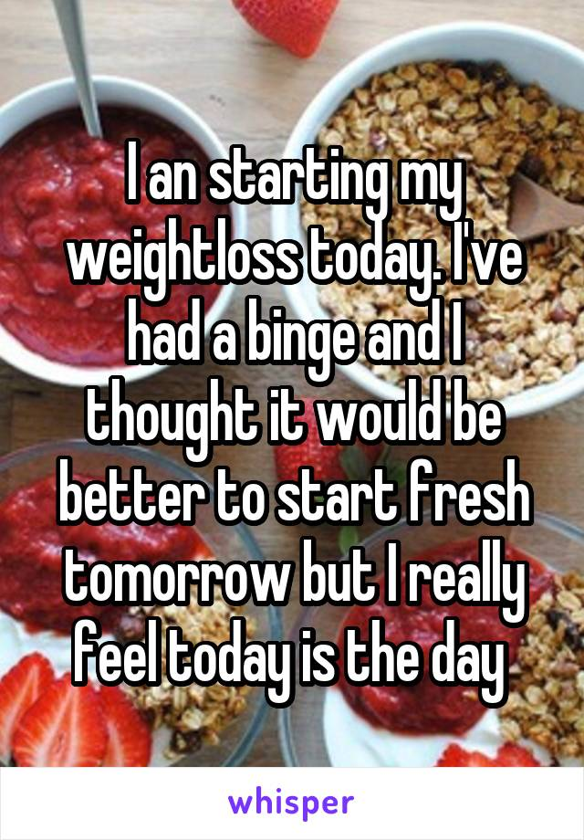 I an starting my weightloss today. I've had a binge and I thought it would be better to start fresh tomorrow but I really feel today is the day