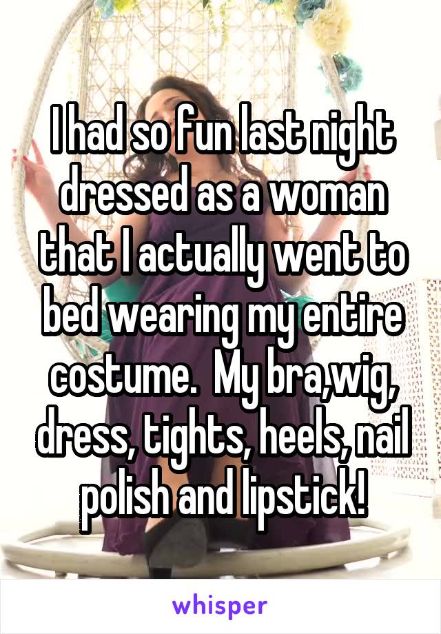 I had so fun last night dressed as a woman that I actually went to bed wearing my entire costume.  My bra,wig, dress, tights, heels, nail polish and lipstick!