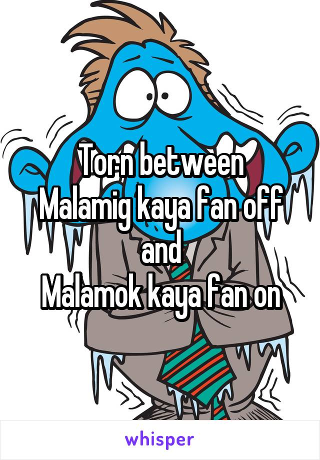 Torn between Malamig kaya fan off and Malamok kaya fan on