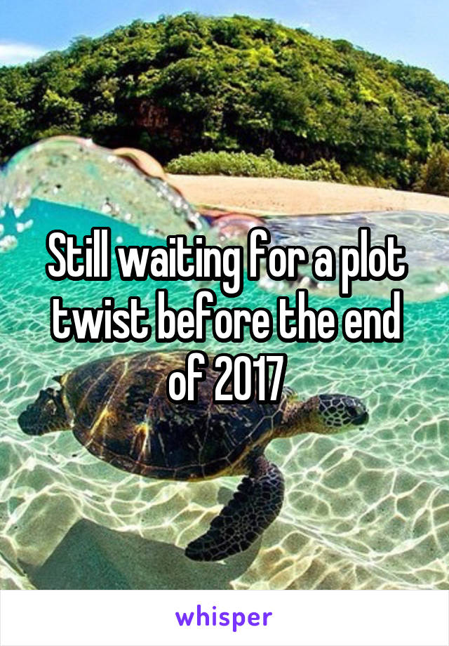 Still waiting for a plot twist before the end of 2017
