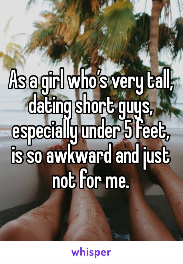 As a girl who's very tall, dating short guys, especially under 5 feet, is so awkward and just not for me.