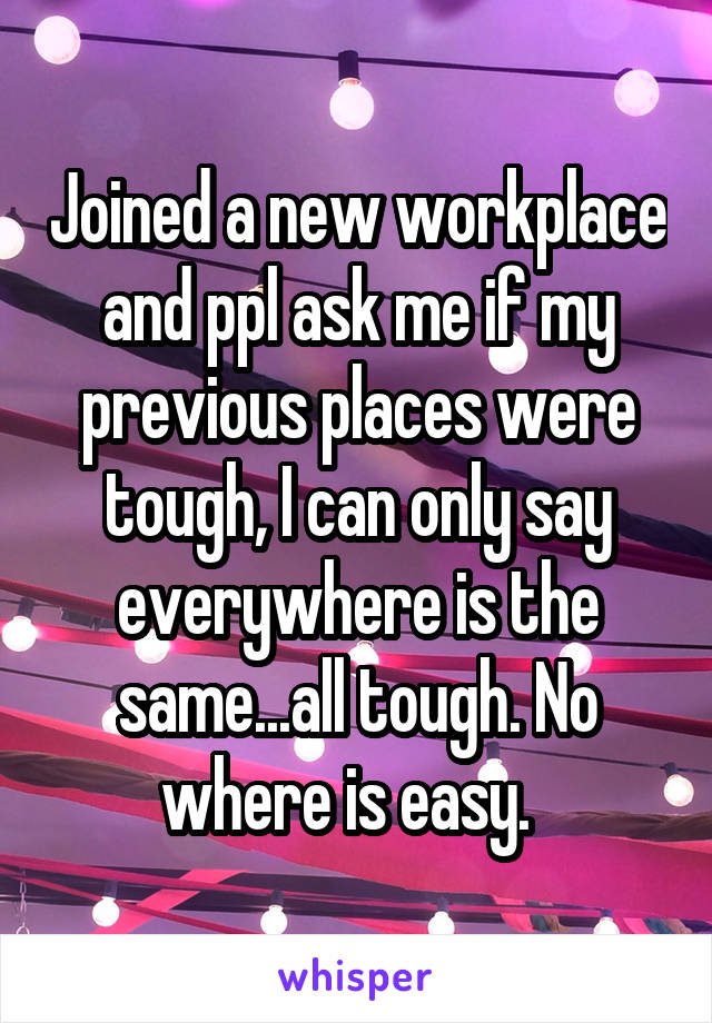 Joined a new workplace and ppl ask me if my previous places were tough, I can only say everywhere is the same...all tough. No where is easy.