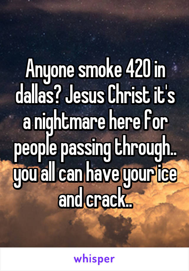 Anyone smoke 420 in dallas? Jesus Christ it's a nightmare here for people passing through.. you all can have your ice and crack..