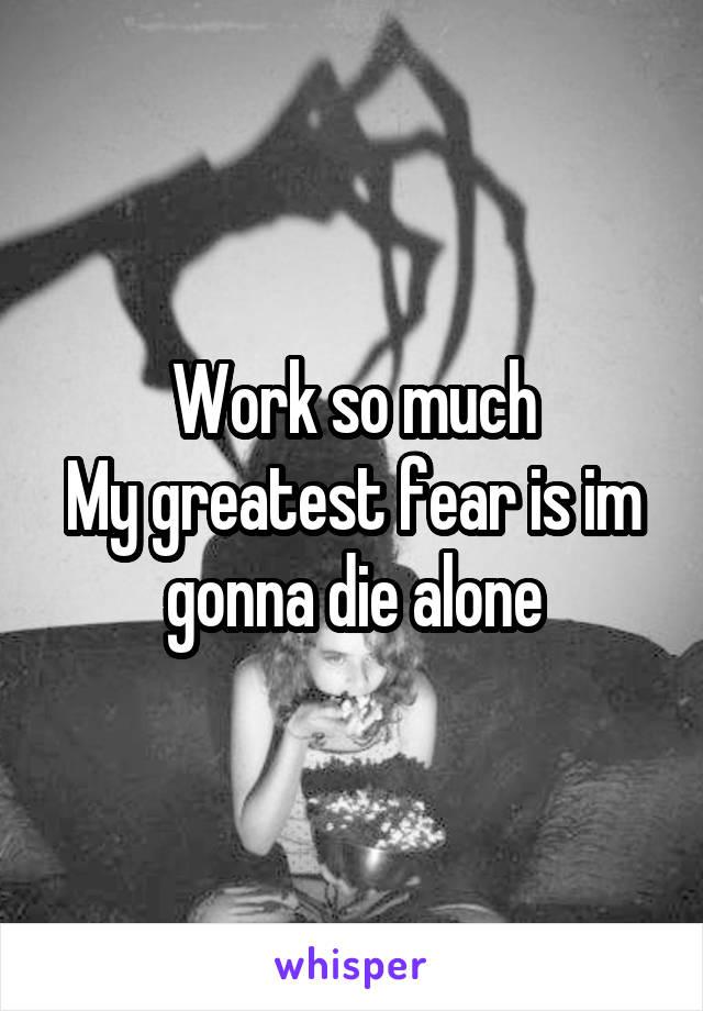 Work so much My greatest fear is im gonna die alone