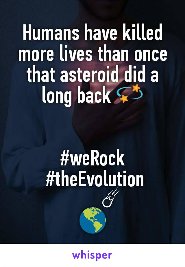 Humans have killed more lives than once that asteroid did a long back 💫   #weRock  #theEvolution         ☄ 🌎