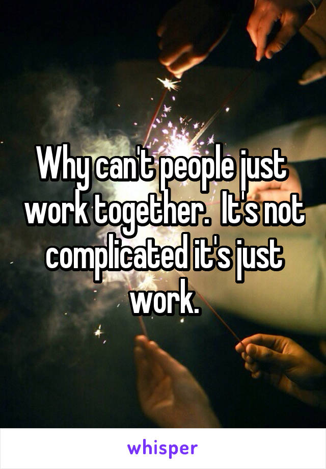 Why can't people just  work together.  It's not complicated it's just work.
