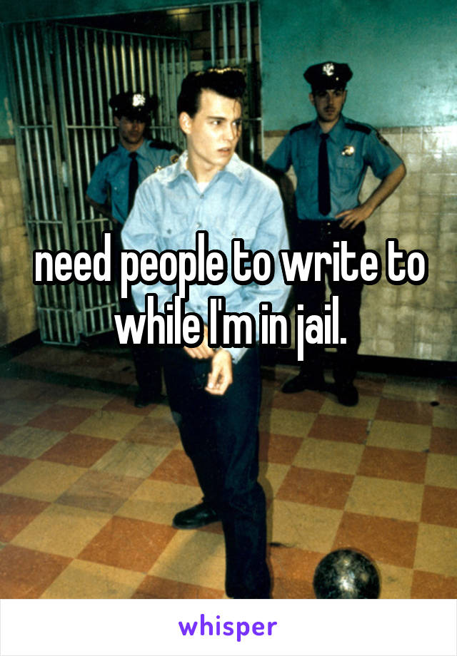 need people to write to while I'm in jail.