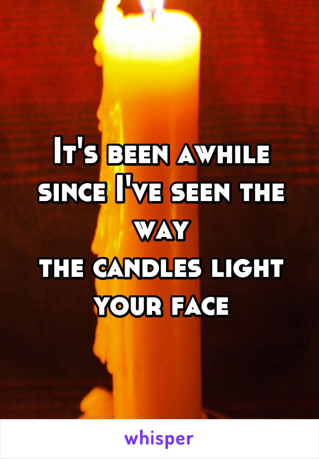 It's been awhile since I've seen the way the candles light your face