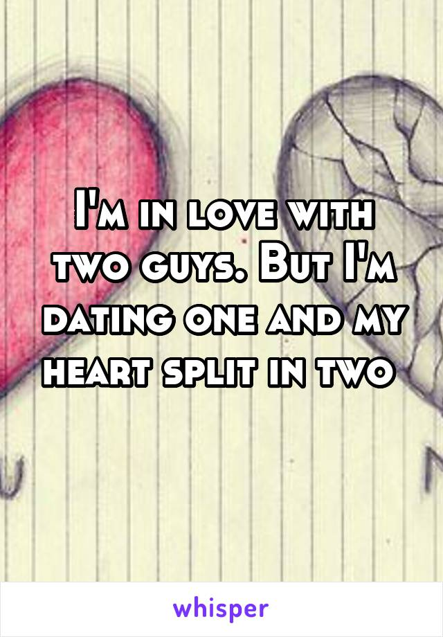 I'm in love with two guys. But I'm dating one and my heart split in two
