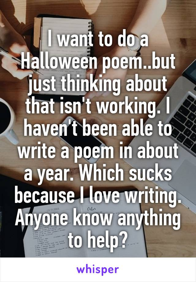 I want to do a Halloween poem..but just thinking about that isn't working. I haven't been able to write a poem in about a year. Which sucks because I love writing. Anyone know anything to help?