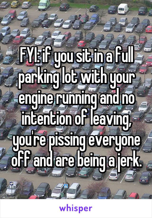 FYI: if you sit in a full parking lot with your engine running and no intention of leaving, you're pissing everyone off and are being a jerk.