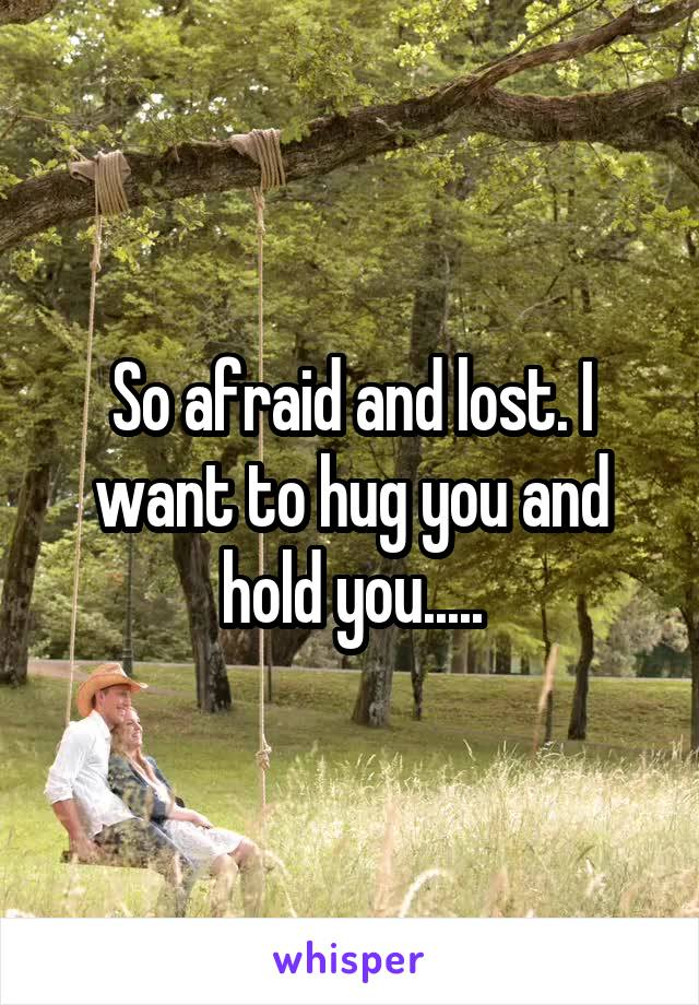 So afraid and lost. I want to hug you and hold you.....