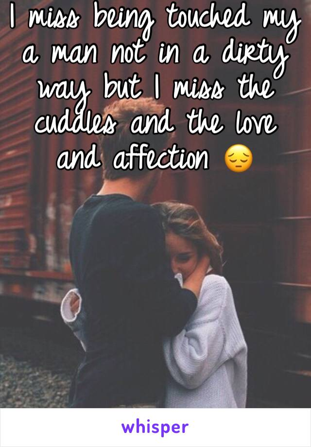 I miss being touched my a man not in a dirty way but I miss the cuddles and the love and affection 😔
